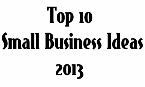 Top 10 Small Business Ideas 2013